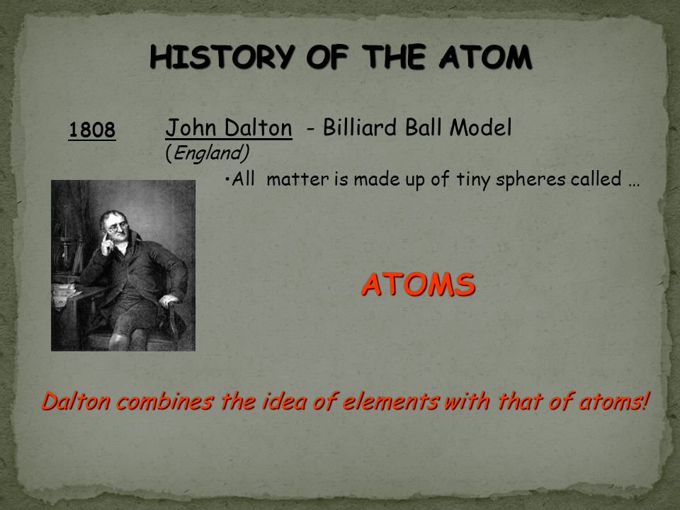 HISTORY OF THE ATOM 1808 John Dalton - Billiard Ball Model (England) All matter is made up of tiny spheres called … ATOMS Dalton combines the idea of elements with that of atoms!
