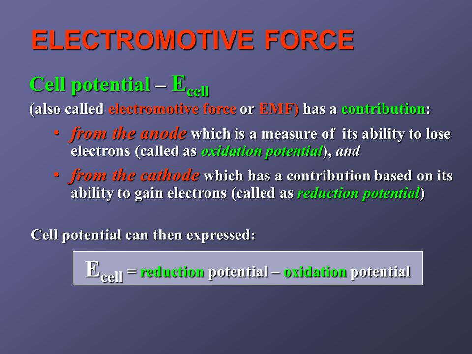 ELECTROMOTIVE FORCE Cell potential can then expressed: Cell potential – E cell (also called electromotive force or EMF) has a contribution: E cell = reduction potential – oxidation potential from the anode which is a measure of its ability to lose electrons (called as oxidation potential), and from the anode which is a measure of its ability to lose electrons (called as oxidation potential), and from the cathode which has a contribution based on its ability to gain electrons (called as reduction potential) from the cathode which has a contribution based on its ability to gain electrons (called as reduction potential)