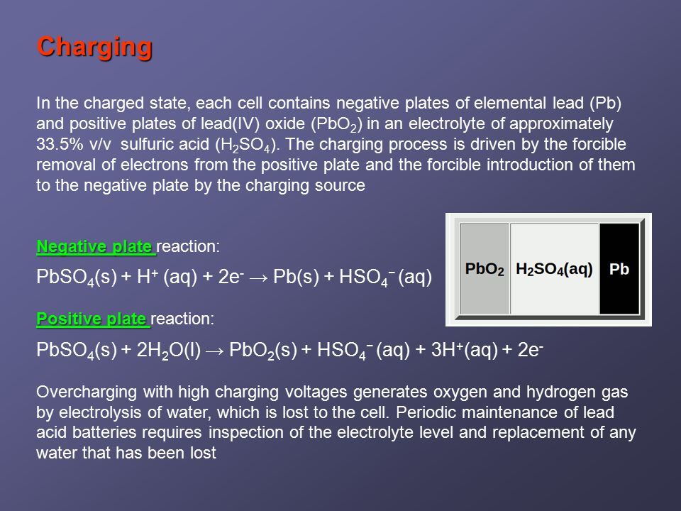 Charging In the charged state, each cell contains negative plates of elemental lead (Pb) and positive plates of lead(IV) oxide (PbO 2 ) in an electrolyte of approximately 33.5% v/v sulfuric acid (H 2 SO 4 ).