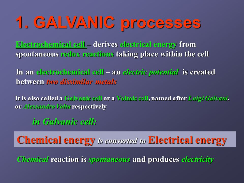 1. GALVANIC processes Chemical reaction is spontaneous and produces electricity It is also called a Galvanic cell or a Voltaic cell, named after Luigi