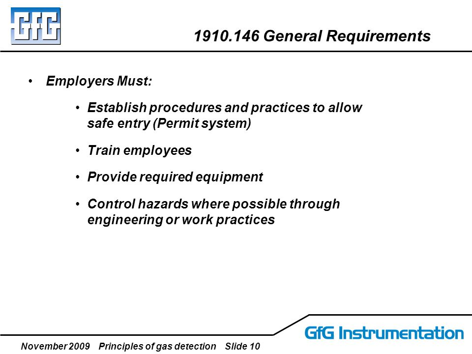 November 2009 Principles of gas detection Slide 10 Employers Must: Establish procedures and practices to allow safe entry (Permit system) Train employ