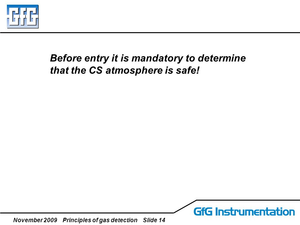 November 2009 Principles of gas detection Slide 14 Before entry it is mandatory to determine that the CS atmosphere is safe!