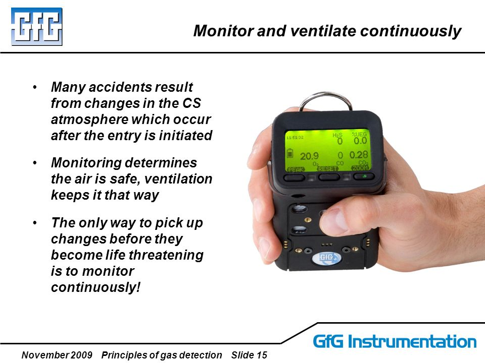 November 2009 Principles of gas detection Slide 15 Monitor and ventilate continuously Many accidents result from changes in the CS atmosphere which oc
