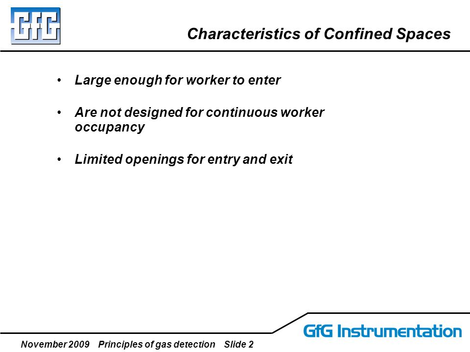 November 2009 Principles of gas detection Slide 2 Characteristics of Confined Spaces Large enough for worker to enter Are not designed for continuous