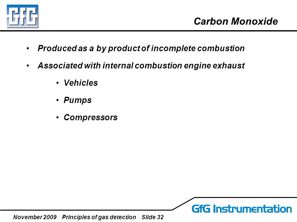 November 2009 Principles of gas detection Slide 32 Carbon Monoxide Produced as a by product of incomplete combustion Associated with internal combusti