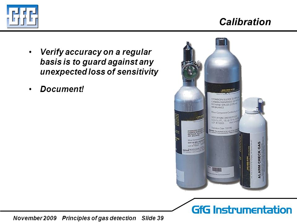 November 2009 Principles of gas detection Slide 39 Calibration Verify accuracy on a regular basis is to guard against any unexpected loss of sensitivi