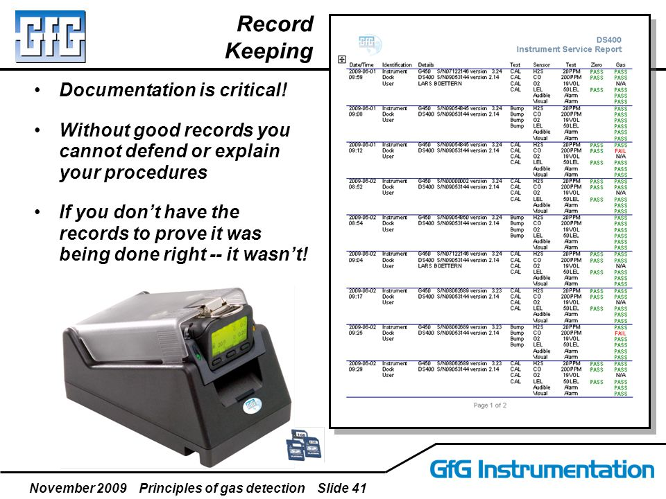 November 2009 Principles of gas detection Slide 41 Record Keeping Documentation is critical! Without good records you cannot defend or explain your pr