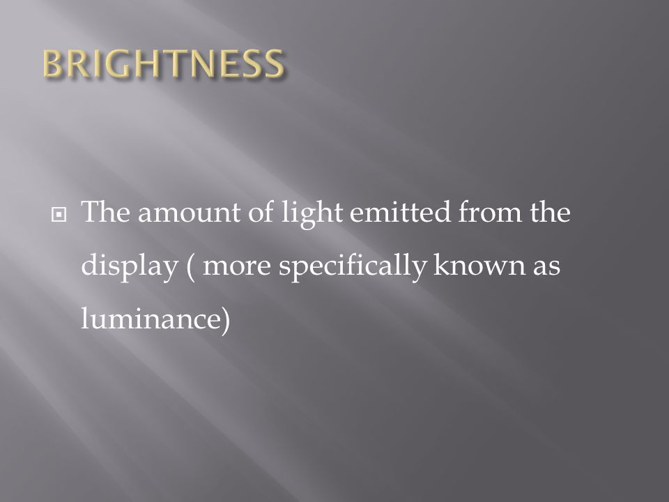  The amount of light emitted from the display ( more specifically known as luminance)