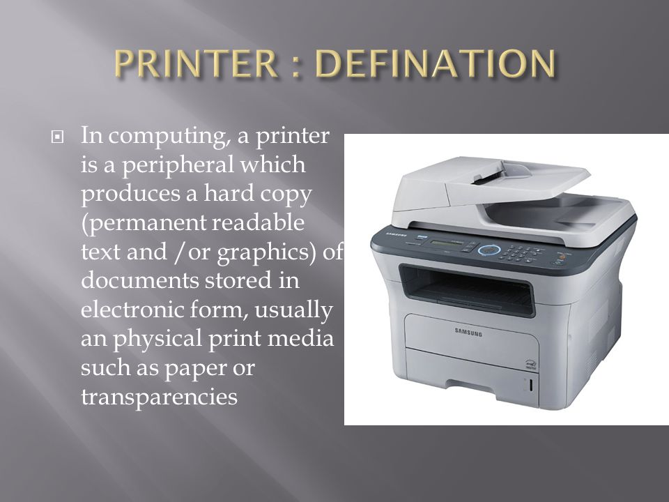  In computing, a printer is a peripheral which produces a hard copy (permanent readable text and /or graphics) of documents stored in electronic form, usually an physical print media such as paper or transparencies