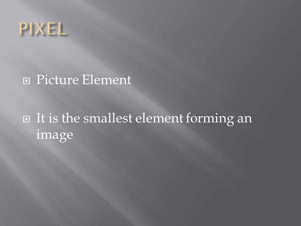  Picture Element  It is the smallest element forming an image