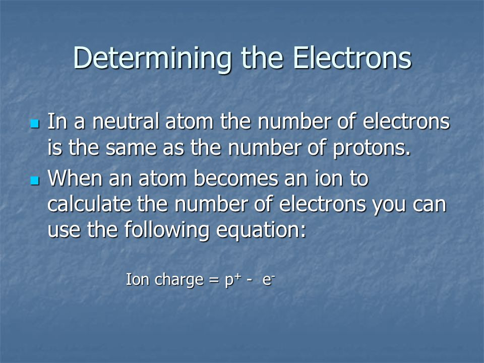 Determining the Electrons In a neutral atom the number of electrons is the same as the number of protons. In a neutral atom the number of electrons is