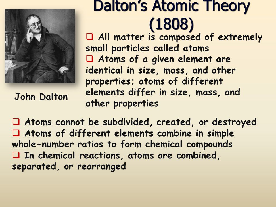 Dalton's Atomic Theory (1808)  Atoms cannot be subdivided, created, or destroyed  Atoms of different elements combine in simple whole-number ratios
