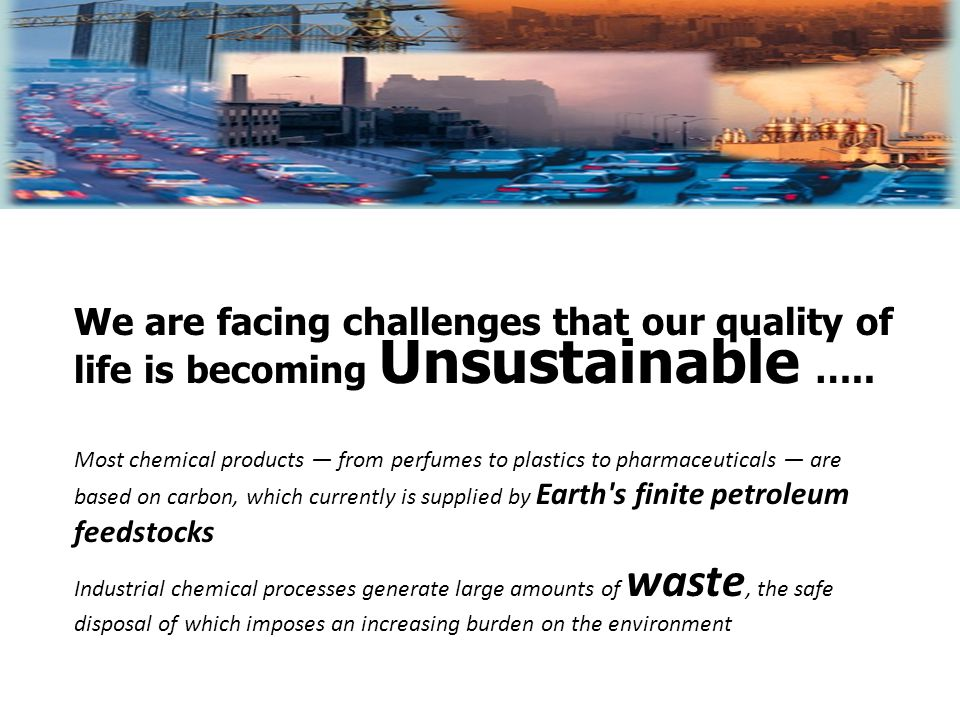 Most chemical products — from perfumes to plastics to pharmaceuticals — are based on carbon, which currently is supplied by Earth s finite petroleum feedstocks Industrial chemical processes generate large amounts of waste, the safe disposal of which imposes an increasing burden on the environment We are facing challenges that our quality of life is becoming Unsustainable …..