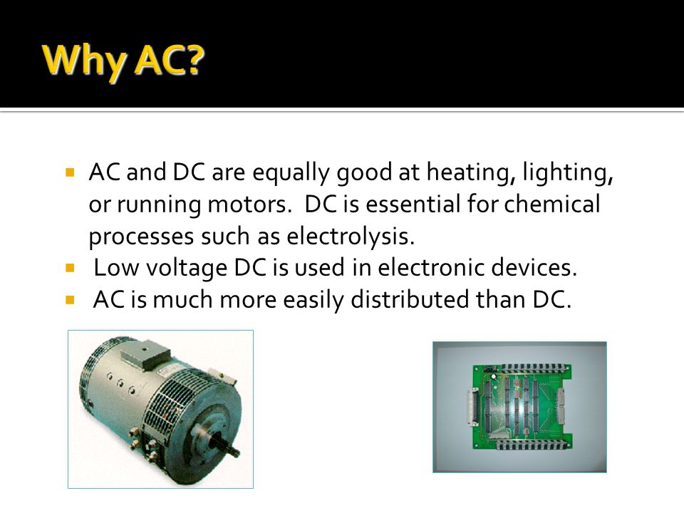  AC and DC are equally good at heating, lighting, or running motors. DC is essential for chemical processes such as electrolysis.  Low voltage DC is