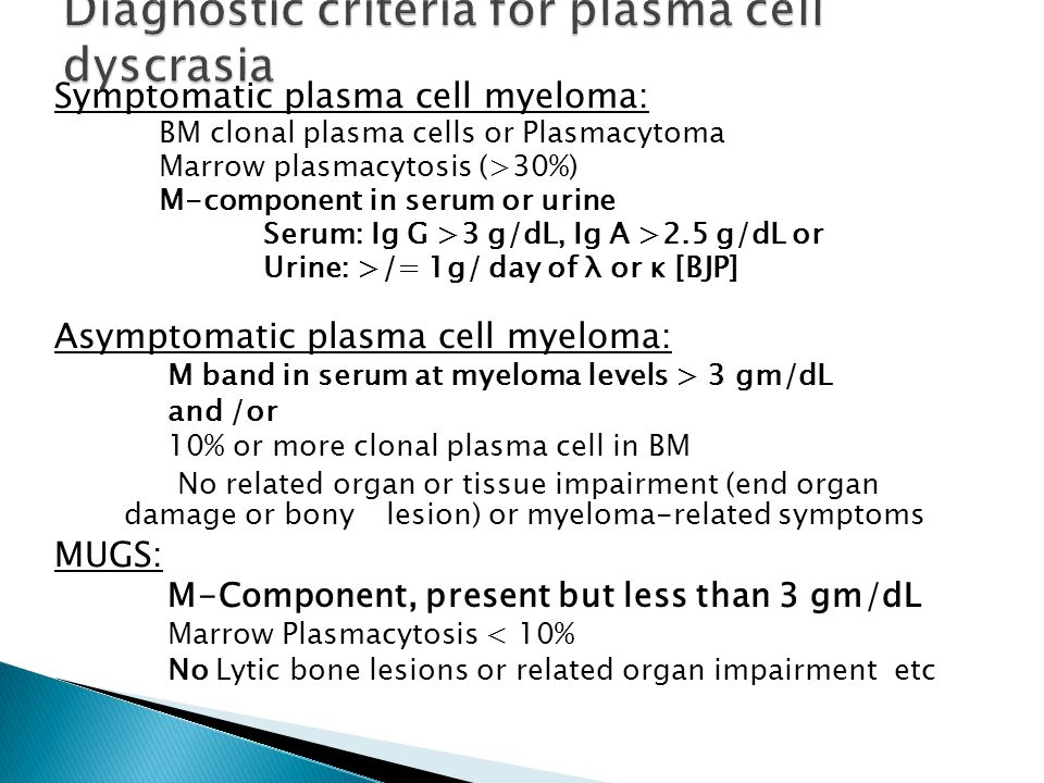 Symptomatic plasma cell myeloma: BM clonal plasma cells or Plasmacytoma Marrow plasmacytosis (>30%) M-component in serum or urine Serum: Ig G >3 g/dL, Ig A >2.5 g/dL or Urine: >/= 1g/ day of λ or κ [BJP] Asymptomatic plasma cell myeloma: M band in serum at myeloma levels > 3 gm/dL and /or 10% or more clonal plasma cell in BM No related organ or tissue impairment (end organ damage or bony lesion) or myeloma-related symptoms MUGS: M-Component, present but less than 3 gm/dL Marrow Plasmacytosis < 10% No Lytic bone lesions or related organ impairment etc