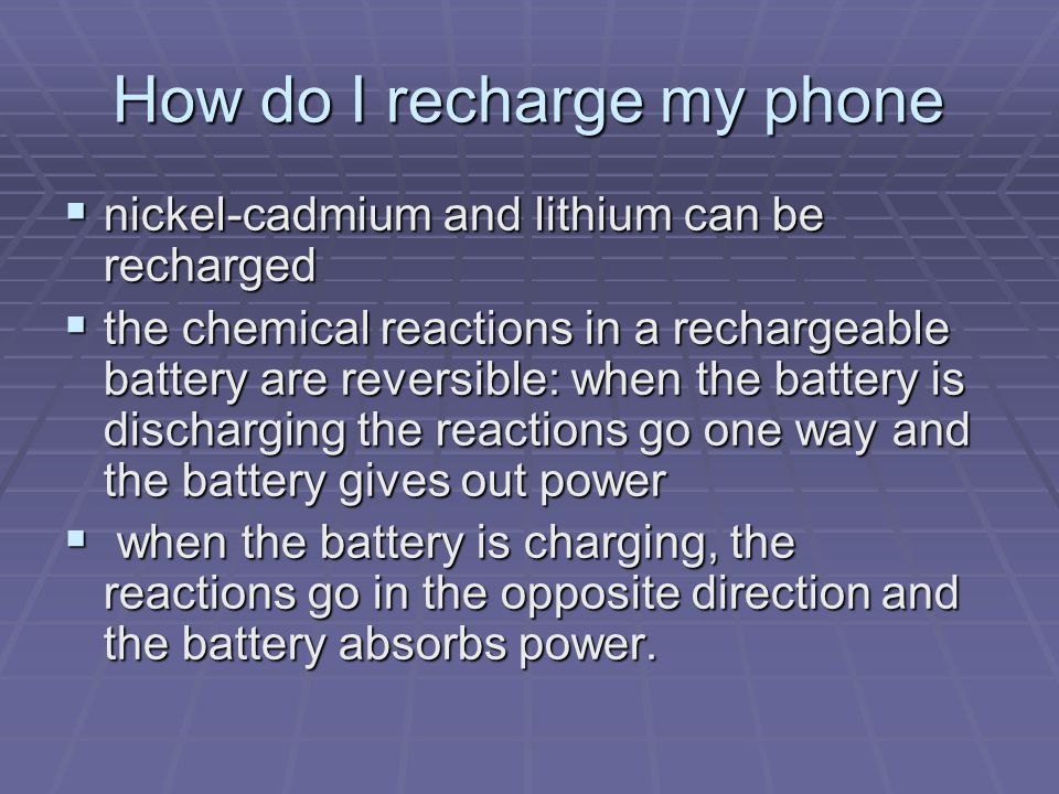 How do I recharge my phone  nickel-cadmium and lithium can be recharged  the chemical reactions in a rechargeable battery are reversible: when the battery is discharging the reactions go one way and the battery gives out power  when the battery is charging, the reactions go in the opposite direction and the battery absorbs power.
