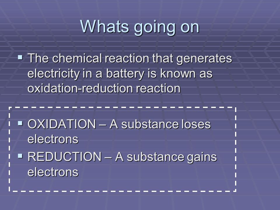 Whats going on  The chemical reaction that generates electricity in a battery is known as oxidation-reduction reaction  OXIDATION – A substance loses electrons  REDUCTION – A substance gains electrons