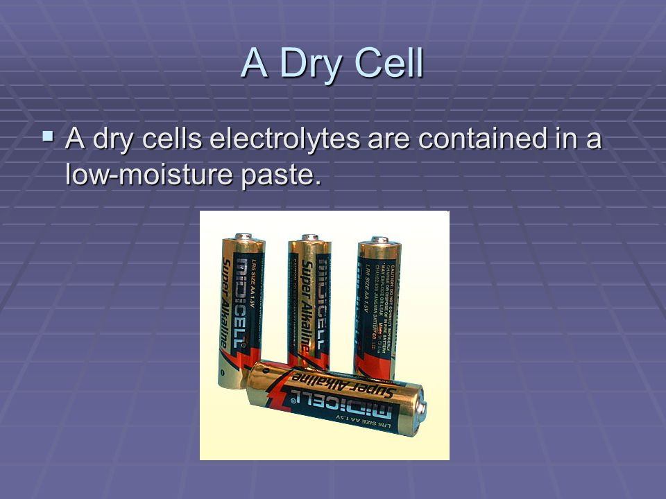 A Dry Cell  A dry cells electrolytes are contained in a low-moisture paste.