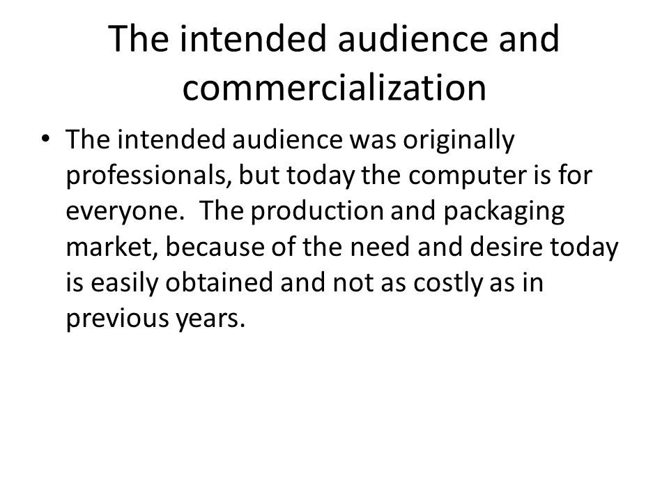 The intended audience and commercialization The intended audience was originally professionals, but today the computer is for everyone.