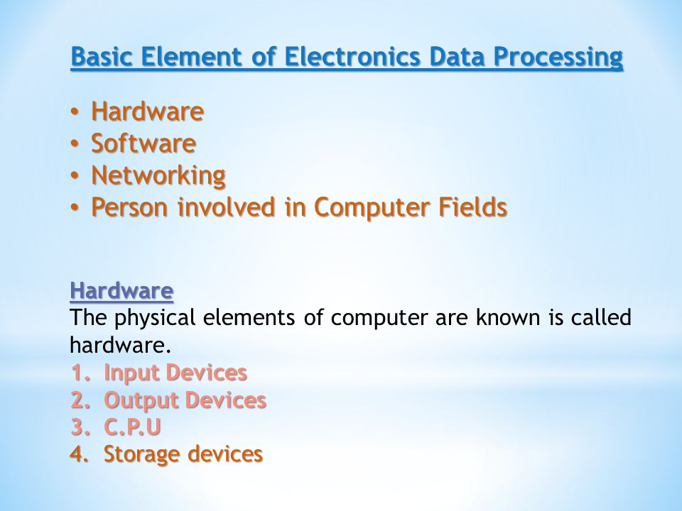 Basic Element of Electronics Data Processing Hardware Hardware Software Software Networking Networking Person involved in Computer Fields Person involved in Computer Fields Hardware The physical elements of computer are known is called hardware.