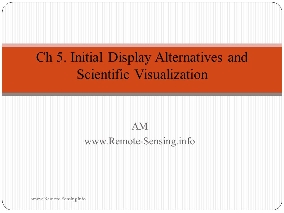 Initial Display Alternatives and Scientific Visualization Scientists interested in displaying and analyzing remotely sensed data actively participate in scientific visualization, defined as: visually exploring data and information in such a way as to gain understanding and insight into the data .
