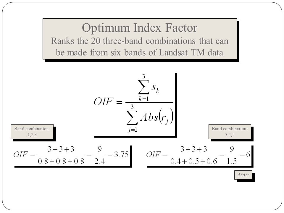 Optimum Index Factor Ranks the 20 three-band combinations that can be made from six bands of Landsat TM data Optimum Index Factor Ranks the 20 three-band combinations that can be made from six bands of Landsat TM data Band combination: 1,2,3 1,2,3 3,4,5 3,4,5 BetterBetter