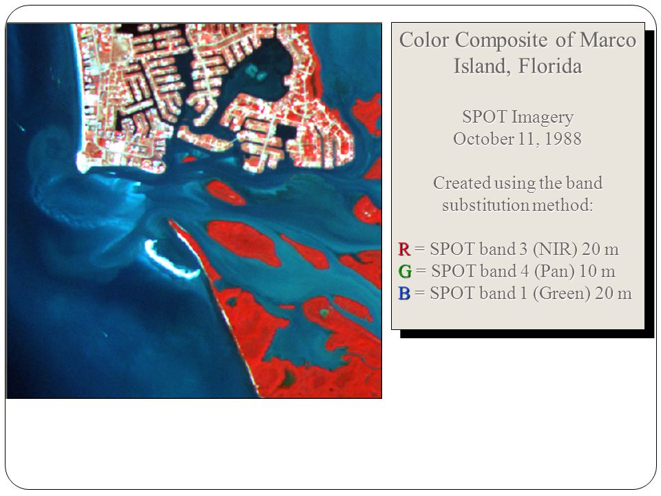 Color Composite of Marco Island, Florida SPOT Imagery October 11, 1988 Created using the band substitution method: R = SPOT band 3 (NIR) 20 m G = SPOT band 4 (Pan) 10 m B = SPOT band 1 (Green) 20 m Color Composite of Marco Island, Florida SPOT Imagery October 11, 1988 Created using the band substitution method: R = SPOT band 3 (NIR) 20 m G = SPOT band 4 (Pan) 10 m B = SPOT band 1 (Green) 20 m