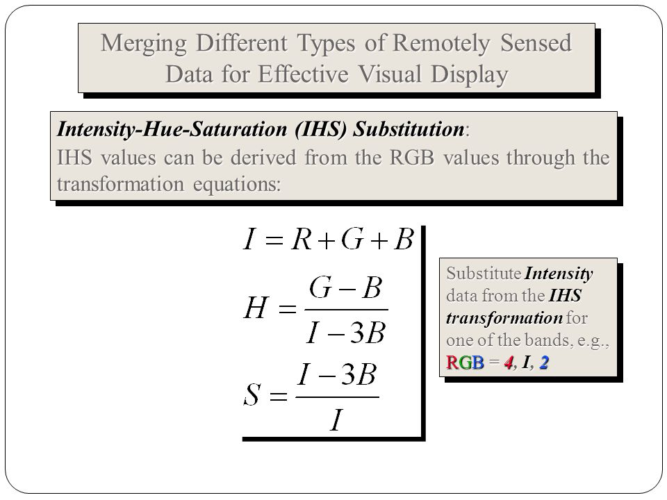 Intensity-Hue-Saturation (IHS) Substitution: IHS values can be derived from the RGB values through the transformation equations: Intensity-Hue-Saturation (IHS) Substitution: IHS values can be derived from the RGB values through the transformation equations: Merging Different Types of Remotely Sensed Data for Effective Visual Display Merging Different Types of Remotely Sensed Data for Effective Visual Display Substitute Intensity data from the IHS transformation for one of the bands, e.g., RGB = 4, I, 2