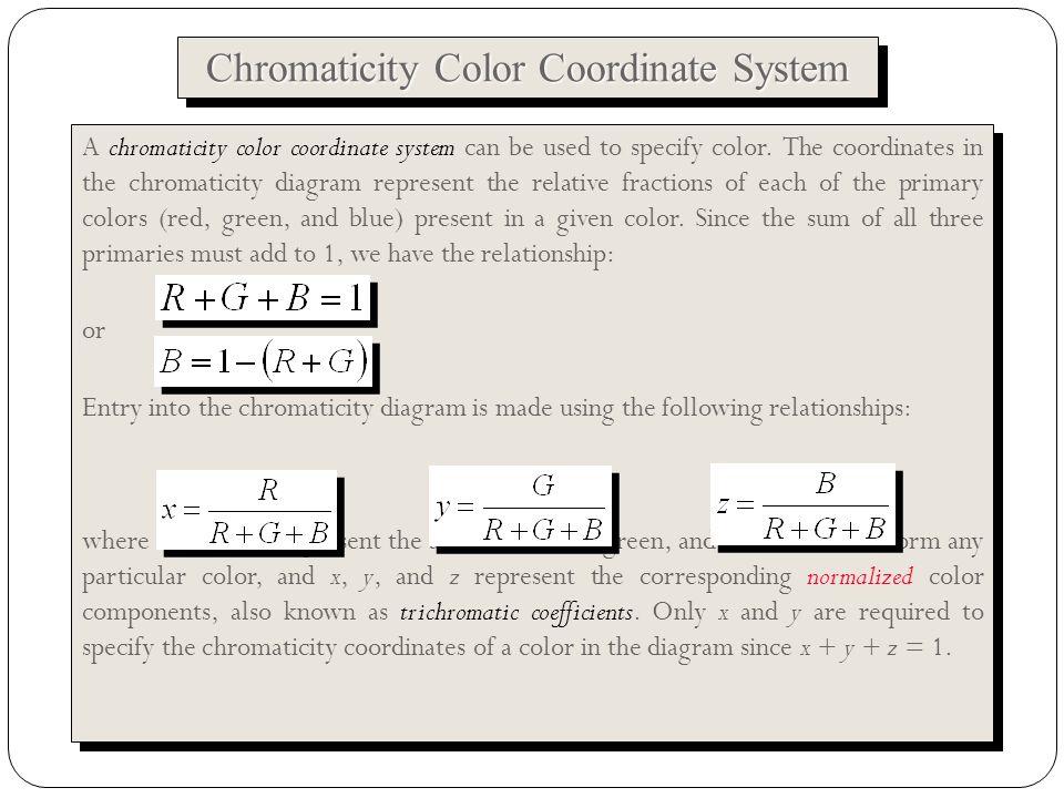 Jensen, 2004 Chromaticity Color Coordinate System A chromaticity color coordinate system can be used to specify color.