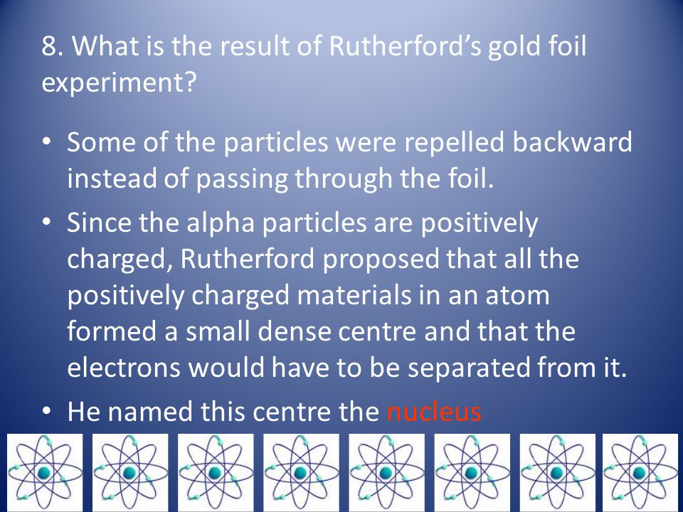 8.What is the result of Rutherford's gold foil experiment.