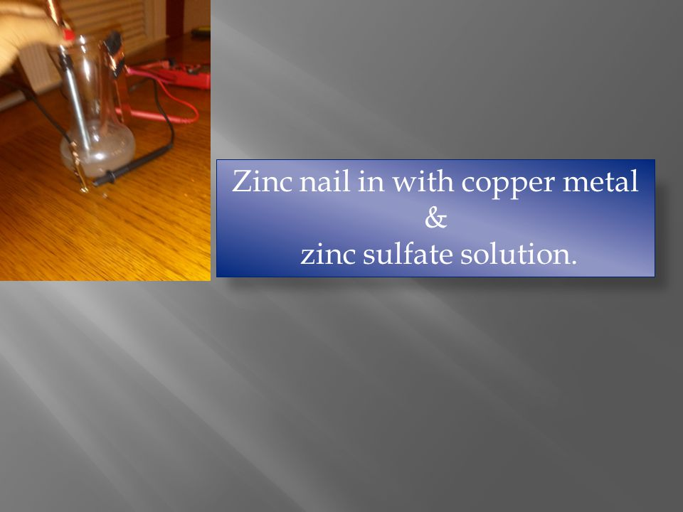 Zinc nail in with copper metal & zinc sulfate solution.