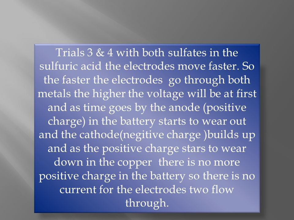 Trials 3 & 4 with both sulfates in the sulfuric acid the electrodes move faster.