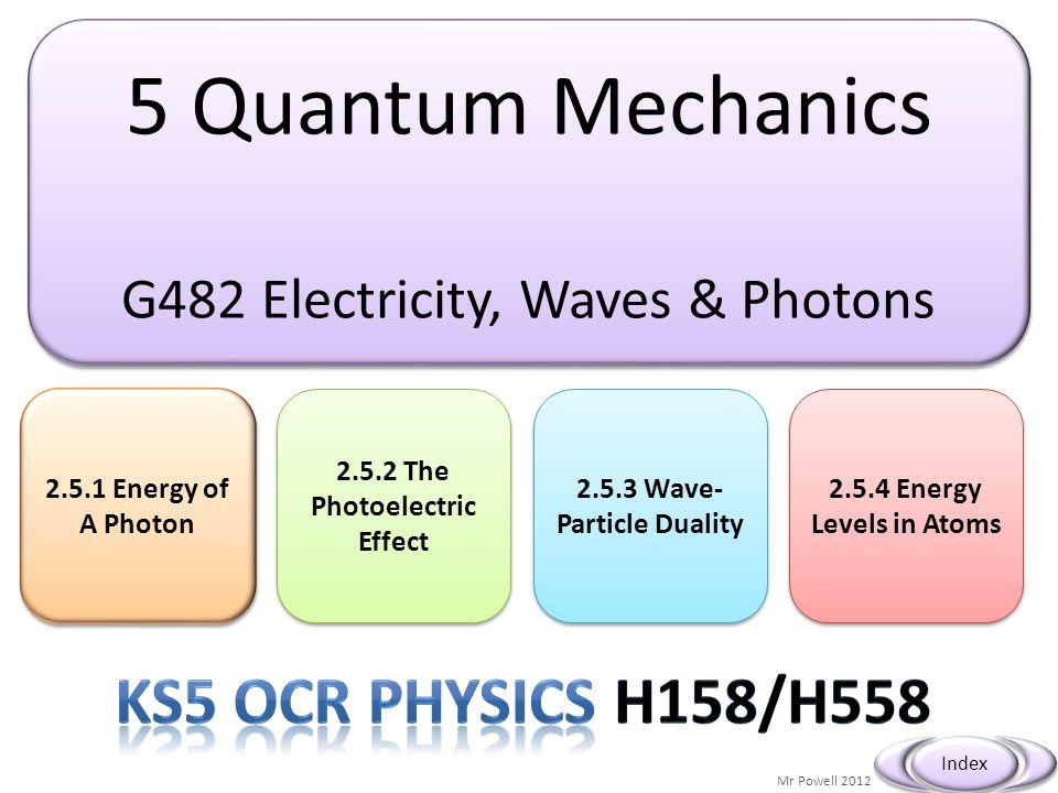 5 Quantum Mechanics G482 Electricity, Waves & Photons 5 Quantum Mechanics G482 Electricity, Waves & Photons 2.5.1 Energy of A Photon 2.5.1 Energy of A Photon Mr Powell 2012 Index 2.5.2 The Photoelectric Effect 2.5.2 The Photoelectric Effect 2.5.3 Wave- Particle Duality 2.5.3 Wave- Particle Duality 2.5.4 Energy Levels in Atoms 2.5.4 Energy Levels in Atoms