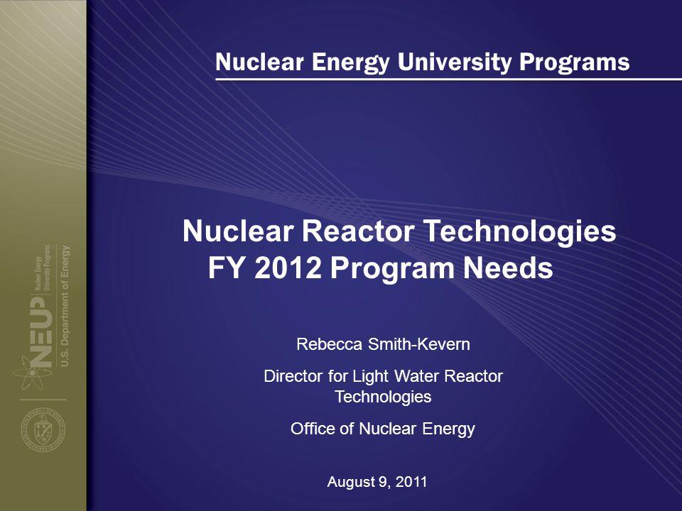 Nuclear Energy University Programs Nuclear Reactor Technologies FY 2012 Program Needs Rebecca Smith-Kevern Director for Light Water Reactor Technologi