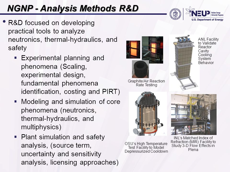 NGNP - Analysis Methods R&D R&D focused on developing practical tools to analyze neutronics, thermal-hydraulics, and safety  Experimental planning and phenomena (Scaling, experimental design, fundamental phenomena identification, costing and PIRT)  Modeling and simulation of core phenomena (neutronics, thermal-hydraulics, and multiphysics)  Plant simulation and safety analysis, (source term, uncertainty and sensitivity analysis, licensing approaches) Graphite/Air Reaction Rate Testing ANL Facility to Validate Reactor Cavity Cooling System Behavior INL's Matched Index of Refraction (MIR) Facility to Study 3-D Flow Effects in Plena OSU's High Temperature Test Facility to Model Depressurized Cooldown