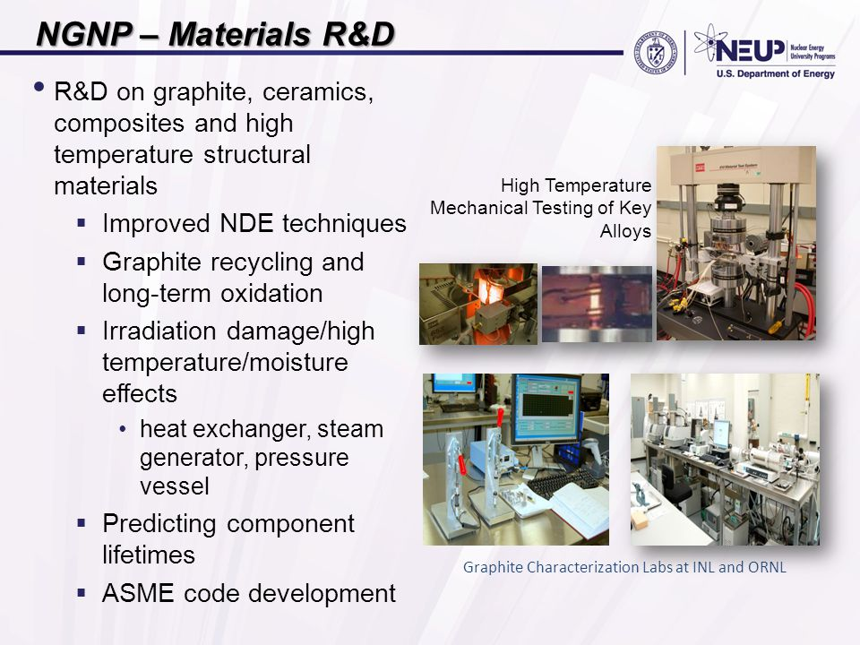 NGNP – Materials R&D R&D on graphite, ceramics, composites and high temperature structural materials  Improved NDE techniques  Graphite recycling and long-term oxidation  Irradiation damage/high temperature/moisture effects heat exchanger, steam generator, pressure vessel  Predicting component lifetimes  ASME code development High Temperature Mechanical Testing of Key Alloys Graphite Characterization Labs at INL and ORNL