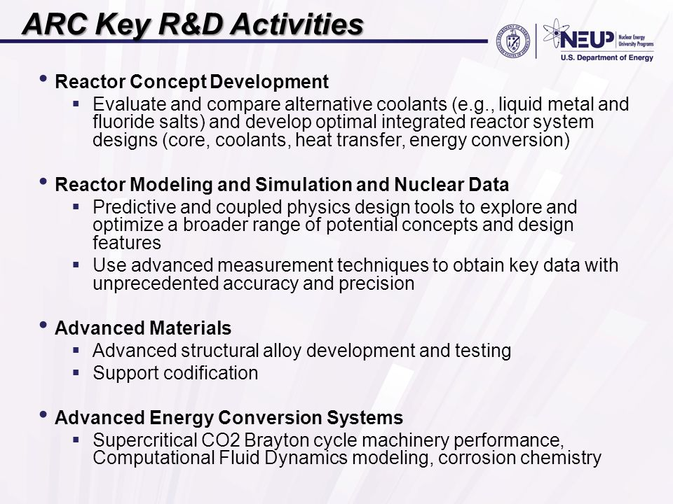 ARC Key R&D Activities Reactor Concept Development  Evaluate and compare alternative coolants (e.g., liquid metal and fluoride salts) and develop optimal integrated reactor system designs (core, coolants, heat transfer, energy conversion) Reactor Modeling and Simulation and Nuclear Data  Predictive and coupled physics design tools to explore and optimize a broader range of potential concepts and design features  Use advanced measurement techniques to obtain key data with unprecedented accuracy and precision Advanced Materials  Advanced structural alloy development and testing  Support codification Advanced Energy Conversion Systems  Supercritical CO2 Brayton cycle machinery performance, Computational Fluid Dynamics modeling, corrosion chemistry