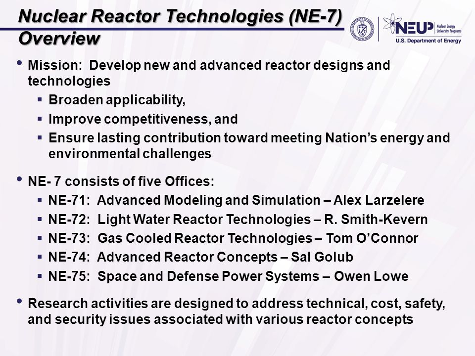 Nuclear Reactor Technologies (NE-7) Overview Mission: Develop new and advanced reactor designs and technologies  Broaden applicability,  Improve competitiveness, and  Ensure lasting contribution toward meeting Nation's energy and environmental challenges NE- 7 consists of five Offices:  NE-71: Advanced Modeling and Simulation – Alex Larzelere  NE-72: Light Water Reactor Technologies – R.