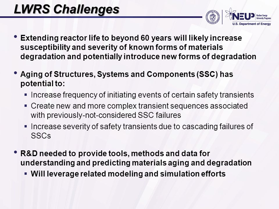 LWRS Challenges Extending reactor life to beyond 60 years will likely increase susceptibility and severity of known forms of materials degradation and potentially introduce new forms of degradation Aging of Structures, Systems and Components (SSC) has potential to:  Increase frequency of initiating events of certain safety transients  Create new and more complex transient sequences associated with previously-not-considered SSC failures  Increase severity of safety transients due to cascading failures of SSCs R&D needed to provide tools, methods and data for understanding and predicting materials aging and degradation  Will leverage related modeling and simulation efforts