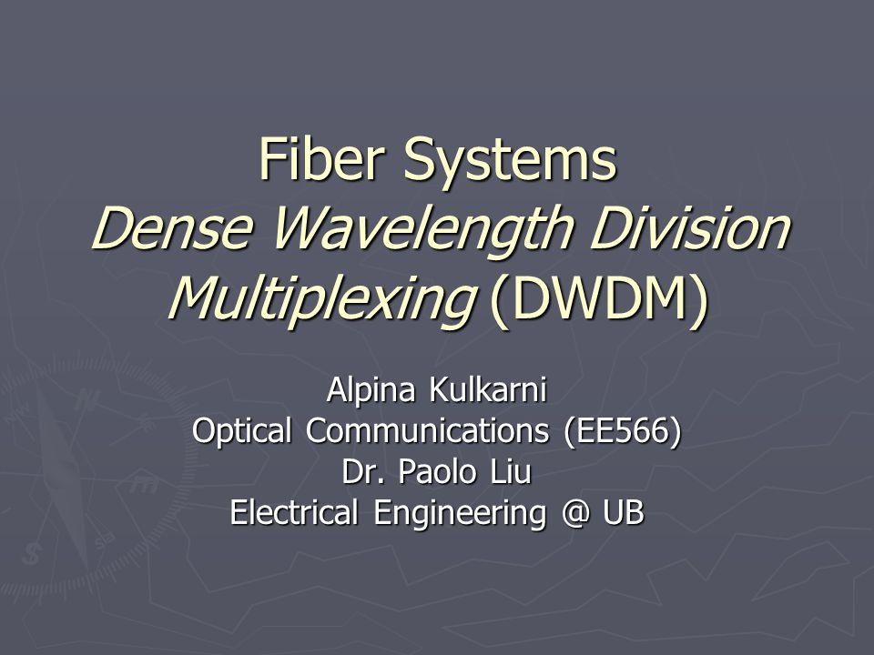 Fiber Systems Dense Wavelength Division Multiplexing (DWDM) Alpina Kulkarni Optical Communications (EE566) Dr. Paolo Liu Electrical Engineering @ UB