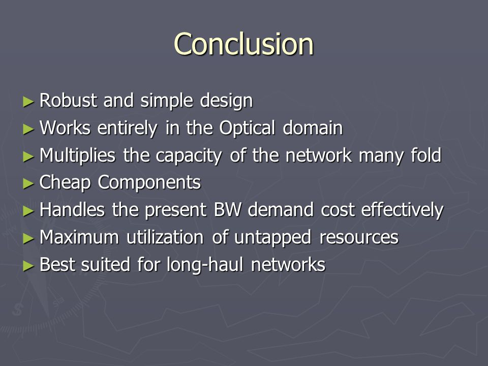 Conclusion ► Robust and simple design ► Works entirely in the Optical domain ► Multiplies the capacity of the network many fold ► Cheap Components ► Handles the present BW demand cost effectively ► Maximum utilization of untapped resources ► Best suited for long-haul networks