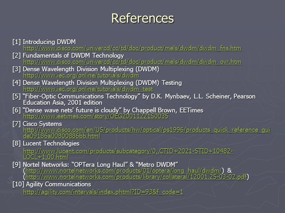 References [1] Introducing DWDM http://www.cisco.com/univercd/cc/td/doc/product/mels/dwdm/dwdm_fns.htm http://www.cisco.com/univercd/cc/td/doc/product/mels/dwdm/dwdm_fns.htm [2] Fundamentals of DWDM Technology http://www.cisco.com/univercd/cc/td/doc/product/mels/dwdm/dwdm_ovr.htm http://www.cisco.com/univercd/cc/td/doc/product/mels/dwdm/dwdm_ovr.htm [3] Dense Wavelength Division Multiplexing (DWDM) http://www.iec.org/online/tutorials/dwdm http://www.iec.org/online/tutorials/dwdm [4] Dense Wavelength Division Multiplexing (DWDM) Testing http://www.iec.org/online/tutorials/dwdm_test http://www.iec.org/online/tutorials/dwdm_test [5] Fiber-Optic Communications Technology by D.K.