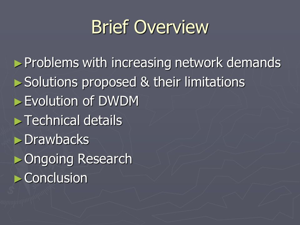 Brief Overview ► Problems with increasing network demands ► Solutions proposed & their limitations ► Evolution of DWDM ► Technical details ► Drawbacks ► Ongoing Research ► Conclusion