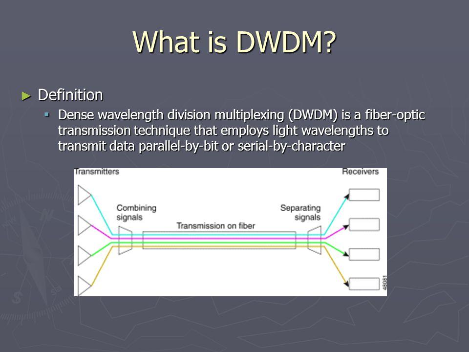 What is DWDM? ► Definition  Dense wavelength division multiplexing (DWDM) is a fiber-optic transmission technique that employs light wavelengths to t