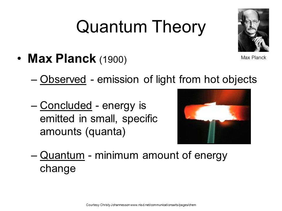 Quantum Theory Max Planck (1900) –Observed - emission of light from hot objects –Concluded - energy is emitted in small, specific amounts (quanta) –Qu