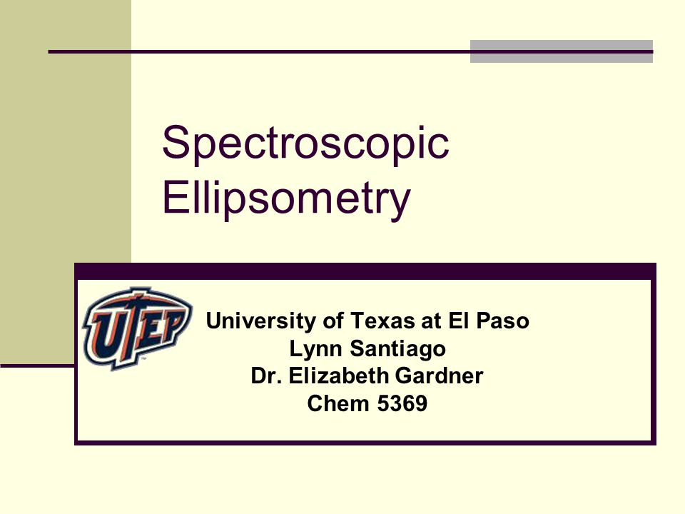 Spectroscopic Ellipsometry University of Texas at El Paso Lynn Santiago Dr.