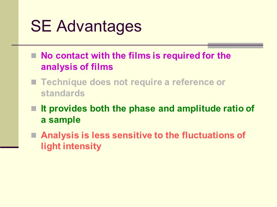 SE Advantages No contact with the films is required for the analysis of films Technique does not require a reference or standards It provides both the phase and amplitude ratio of a sample Analysis is less sensitive to the fluctuations of light intensity