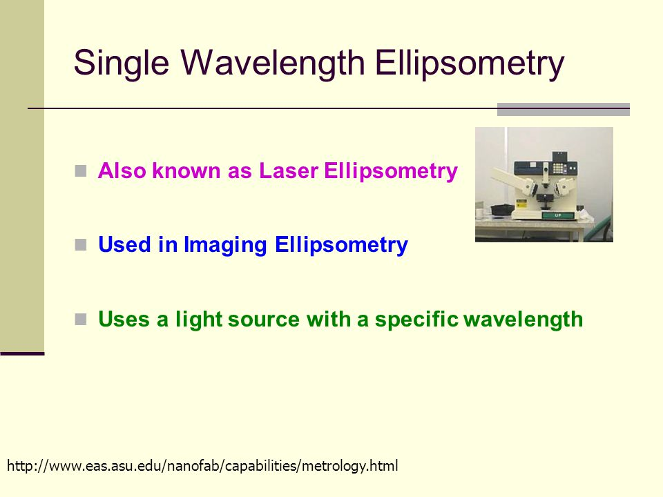 Single Wavelength Ellipsometry Also known as Laser Ellipsometry Used in Imaging Ellipsometry Uses a light source with a specific wavelength http://www.eas.asu.edu/nanofab/capabilities/metrology.html