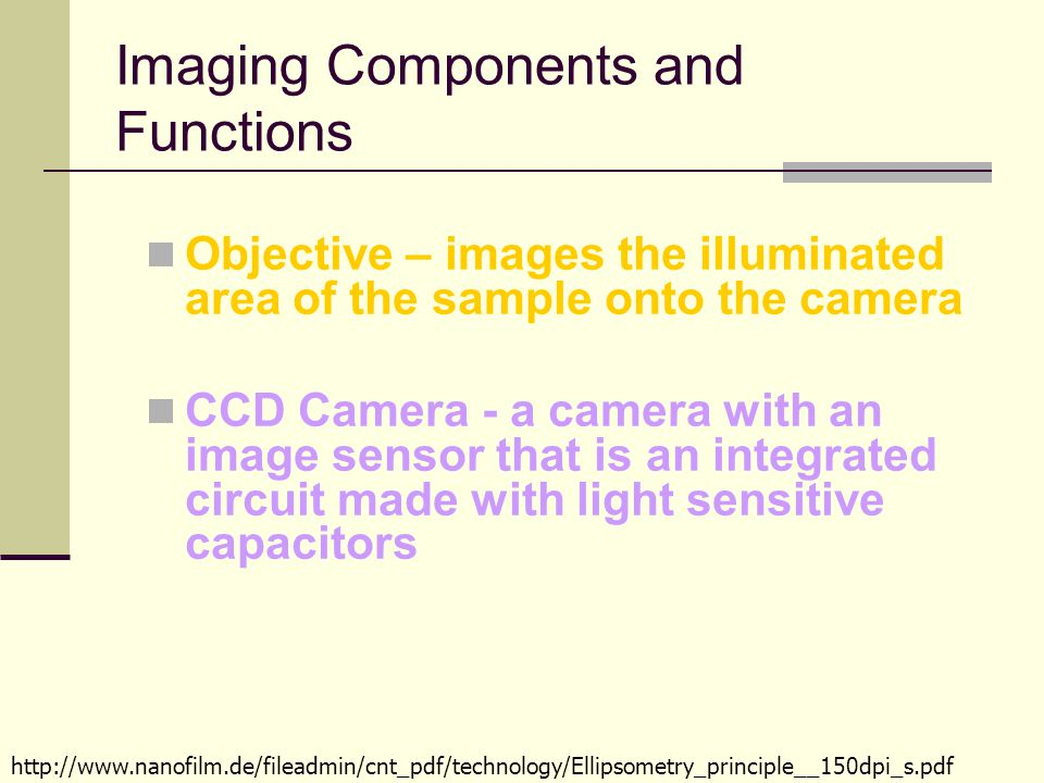 Imaging Components and Functions Objective – images the illuminated area of the sample onto the camera CCD Camera - a camera with an image sensor that is an integrated circuit made with light sensitive capacitors http://www.nanofilm.de/fileadmin/cnt_pdf/technology/Ellipsometry_principle__150dpi_s.pdf