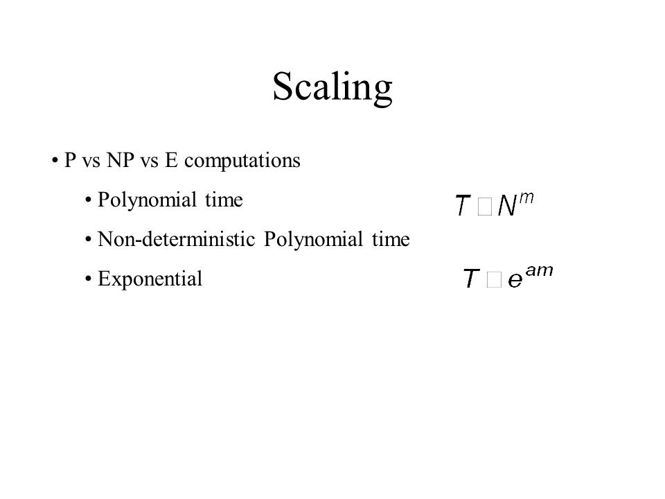 Scaling P vs NP vs E computations Polynomial time Non-deterministic Polynomial time Exponential
